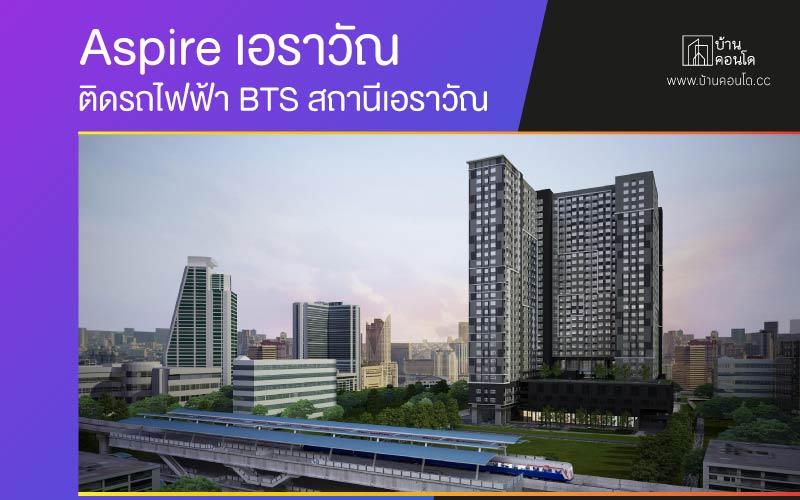 คอนโด Aspire เอราวัณ ติดรถไฟฟ้า BTS สถานีเอราวัณ