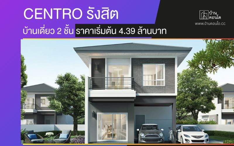 CENTRO รังสิต บ้านเดี่ยว 2 ชั้น ราคาเริ่มต้น 4.39 ล้านบาท