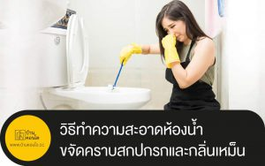 วิธีทำความสะอาดห้องน้ำ ขจัดคราบสกปกรกและกลิ่นเหม็น