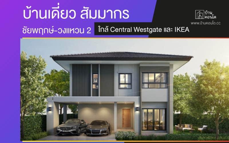 บ้านเดี่ยว สัมมากร ชัยพฤกษ์-วงแหวน 2 ใกล้ Central Westgate และ IKEA