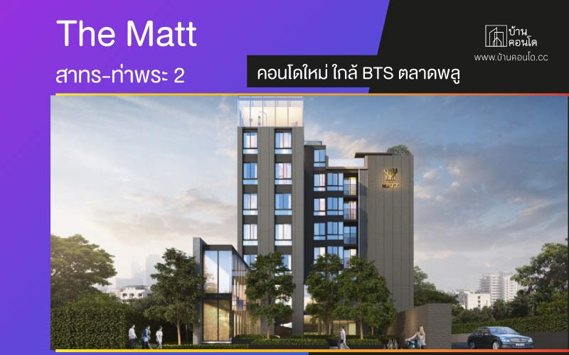 The Matt สาทร-ท่าพระ 2 คอนโดใหม่ ใกล้ BTS ตลาดพลู